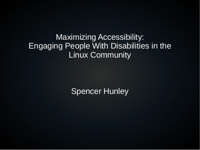 Maximizing Accessibility: Engaging People With Disabilities in the Linux Community Spencer Hunley