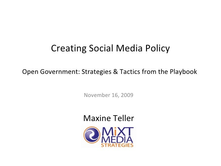 Creating Social Media Policy Open Government: Strategies & Tactics from the Playbook  November 16, 2009 Maxine Teller