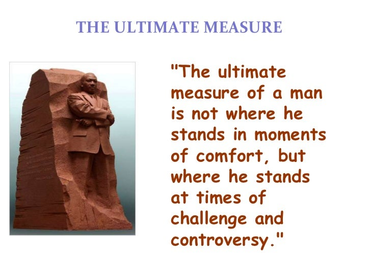 """THE ULTIMATE MEASURE         """"The ultimate         measure of a man         is not where he         stands in moments     ..."""