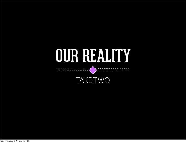 OUR REALITY TAKE TWO  Wednesday, 6 November 13