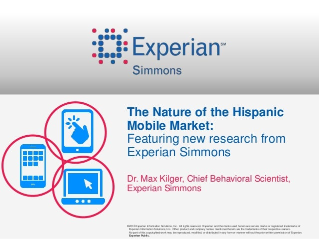 The Nature of the HispanicMobile Market:Featuring new research fromExperian SimmonsDr. Max Kilger, Chief Behavioral Scient...