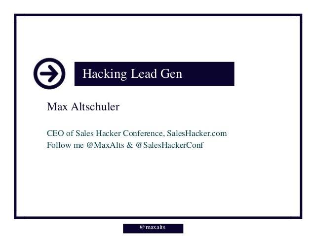 Hacking Lead Gen Max Altschuler CEO of Sales Hacker Conference, SalesHacker.com Follow me @MaxAlts & @SalesHackerConf @max...