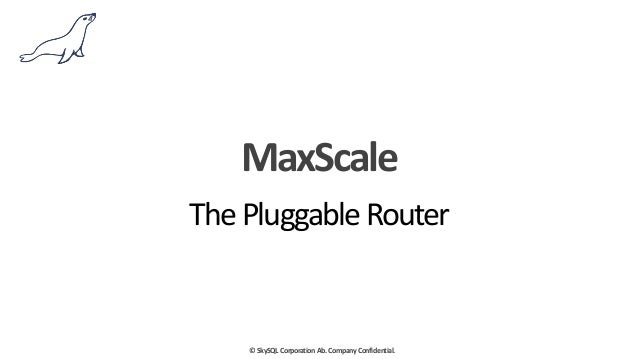 ©	   SkySQL	   Corporation	   Ab.	   Company	   Confidential. MaxScale The	   Pluggable	   Router