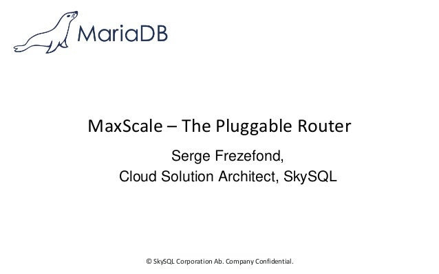 © SkySQL Corporation Ab. Company Confidential. MaxScale – The Pluggable Router Serge Frezefond, Cloud Solution Architect, ...