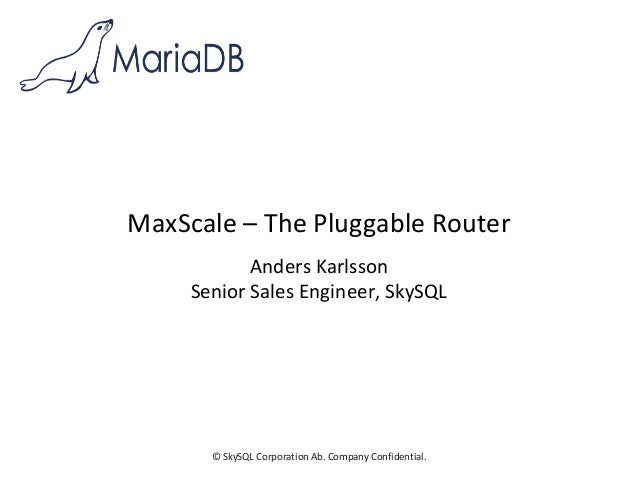 © SkySQL Corporation Ab. Company Confidential. MaxScale – The Pluggable Router Anders Karlsson Senior Sales Engineer, SkyS...