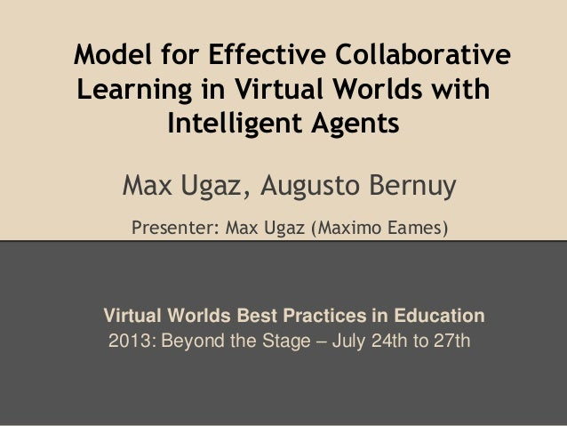 Model for Effective Collaborative Learning in Virtual Worlds with Intelligent Agents Max Ugaz, Augusto Bernuy Presenter: M...