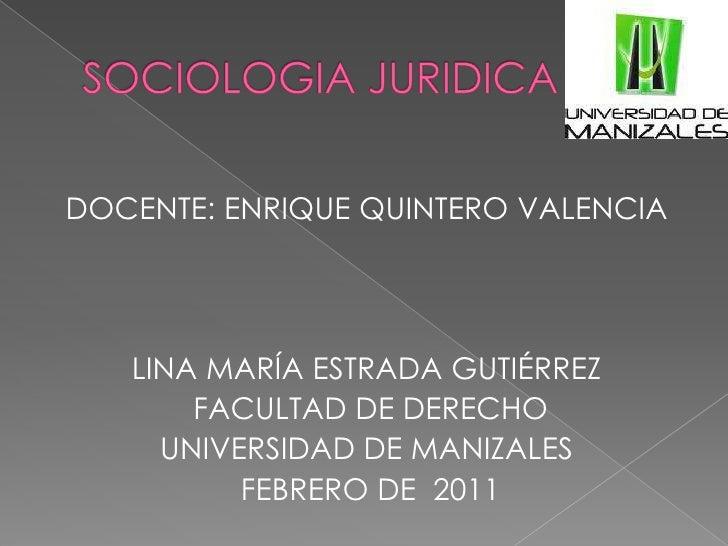 SOCIOLOGIA JURIDICA<br />DOCENTE: ENRIQUE QUINTERO VALENCIA<br />LINA MARÍA ESTRADA GUTIÉRREZ<br />FACULTAD DE DERECHO<br ...
