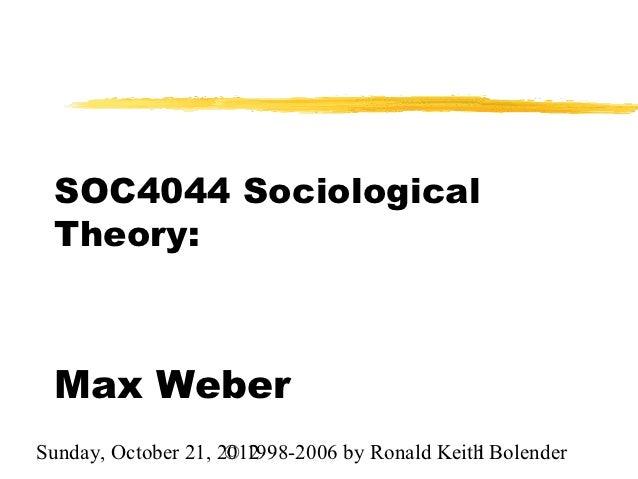SOC4044 Sociological Theory: Max WeberSunday, October 21, 2012                     © 1998-2006 by Ronald Keith Bolender   ...