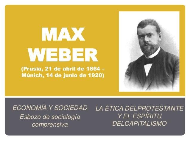 MAX WEBER (Prusia, 21 de abril de 1864 – Múnich, 14 de junio de 1920) ECONOMÍA Y SOCIEDAD Esbozo de sociología comprensiva...