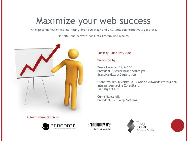 Maximize your web success A Joint Presentation of: Tuesday, June 24 th , 2008 Presented by: Bruce Lacerte, BA, MGDC Presid...