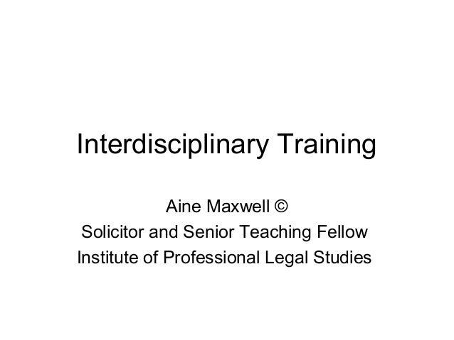 Interdisciplinary Training Aine Maxwell © Solicitor and Senior Teaching Fellow Institute of Professional Legal Studies