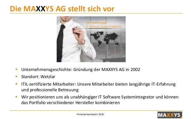 Firmenpräsentation 2016 Die MAXXYS AG stellt sich vor  Unternehmensgeschichte: Gründung der MAXXYS AG in 2002  Standort:...