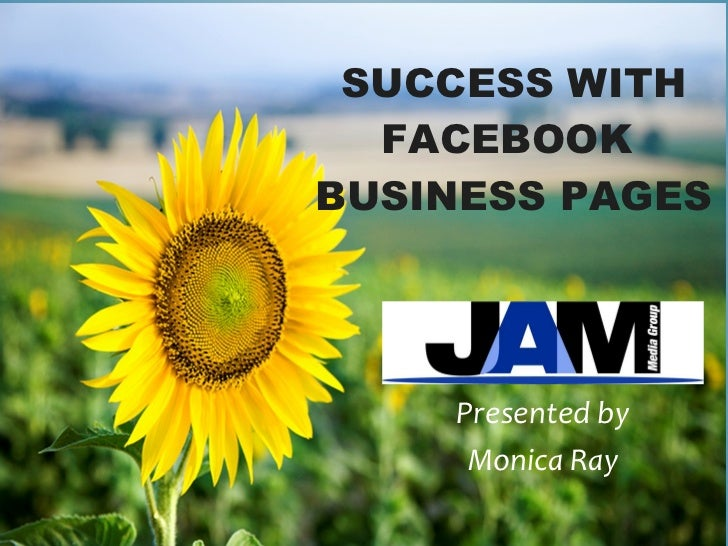 SUCCESS WITH FACEBOOK  BUSINESS PAGES Presented by Monica Ray