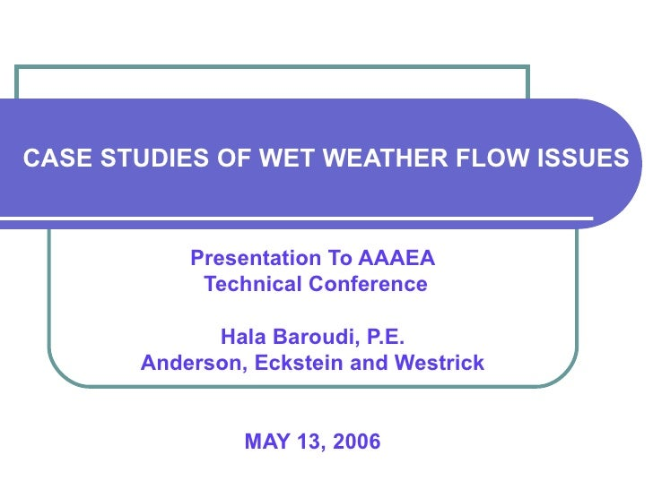 CASE STUDIES OF WET WEATHER FLOW ISSUES  Presentation To AAAEA Technical Conference Hala Baroudi, P.E. Anderson, Eckstein ...