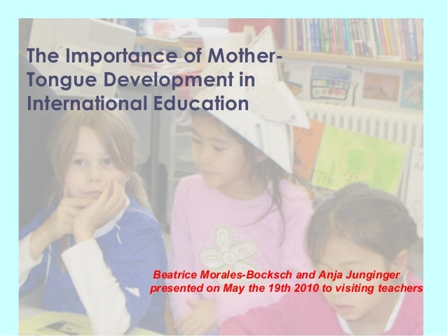 The Importance of Mother-Tongue Development inInternational EducationBeatrice Morales-Bocksch and Anja Jungingerpresented ...