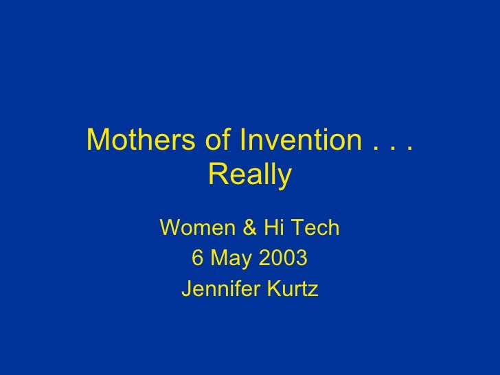 Mothers of Invention . . . Really Women & Hi Tech 6 May 2003 Jennifer Kurtz