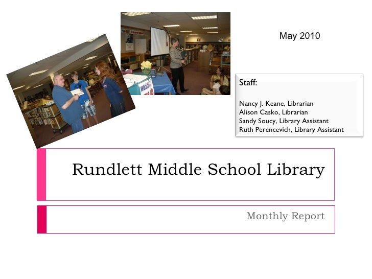 Rundlett Middle School Library Monthly Report May 2010 Staff: Nancy J. Keane, Librarian Alison Casko, Librarian Sandy Souc...