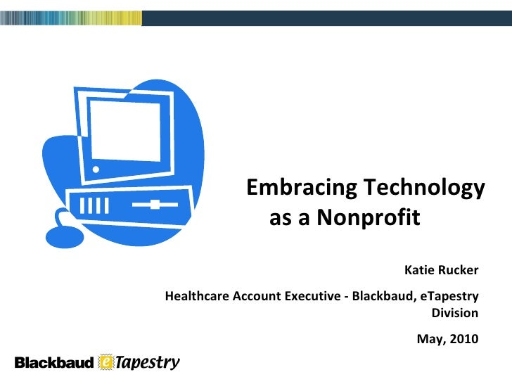 Embracing Technology  as a Nonprofit Katie Rucker Healthcare Account Executive - Blackbaud, eTapestry Division May, 2010