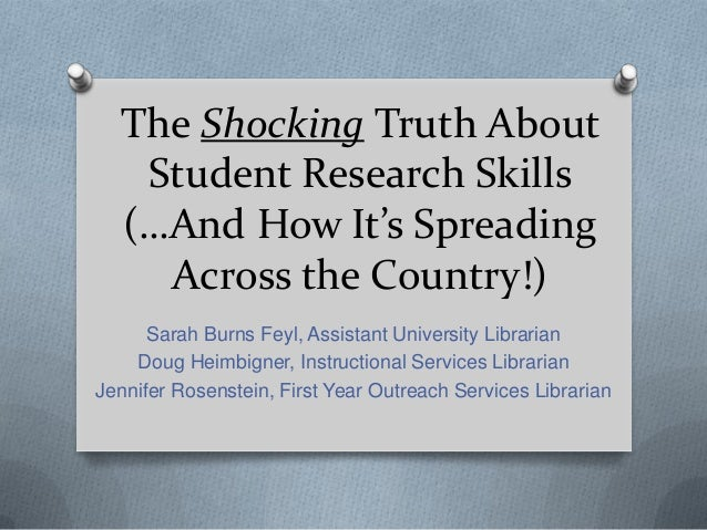 The Shocking Truth AboutStudent Research Skills(…And How It's SpreadingAcross the Country!)Sarah Burns Feyl, Assistant Uni...