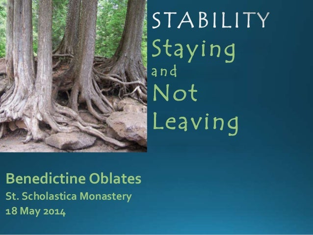 Staying a n d Not Leaving Benedictine Oblates St. Scholastica Monastery 18 May 2014