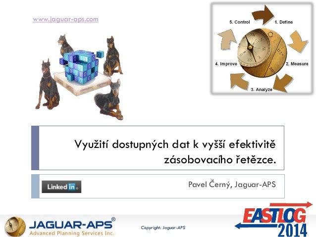 www.jaguar-aps.com ® Copyright: Jaguar-APS Využití dostupných dat k vyšší efektivitě zásobovacího řetězce. Pavel Černý, Ja...