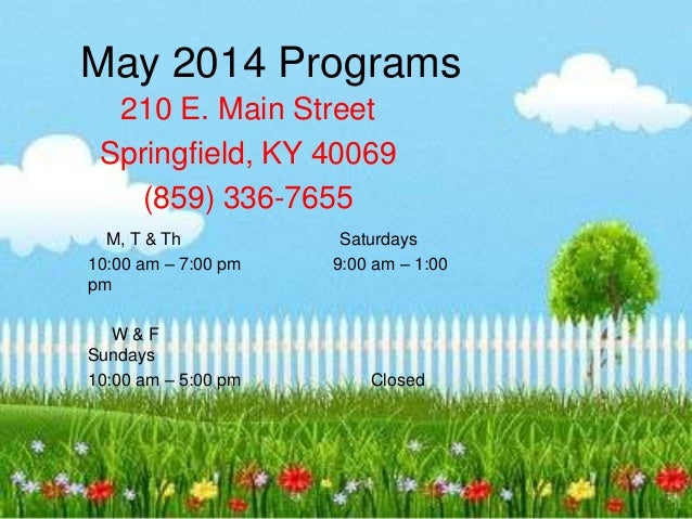 May 2014 Programs 210 E. Main Street Springfield, KY 40069 (859) 336-7655 M, T & Th Saturdays 10:00 am – 7:00 pm 9:00 am –...