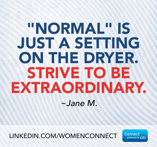 """NORMAL"" IS JUST A SETTING ON THE DRYER.  STRIVE TO BE EXTRAORDINARY. ~Jane M. LINKEDIN.COM/WOMENCONNECT"