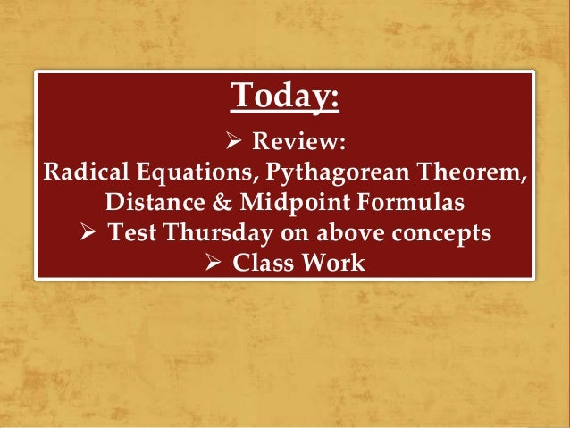 Today:  Review: Radical Equations, Pythagorean Theorem, Distance & Midpoint Formulas  Test Thursday on above concepts  ...