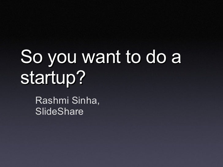 So you want to do a startup? Rashmi Sinha, SlideShare