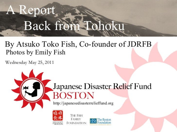 By Atsuko Toko Fish, Co-founder of JDRFB  A Report  Back from Tohoku T HE  F ish F amily  F oundation http://japanesedisas...