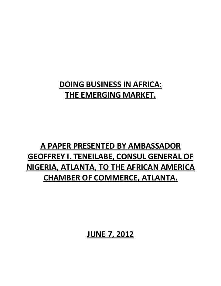 DOING BUSINESS IN AFRICA:        THE EMERGING MARKET.   A PAPER PRESENTED BY AMBASSADORGEOFFREY I. TENEILABE, CONSUL GENER...