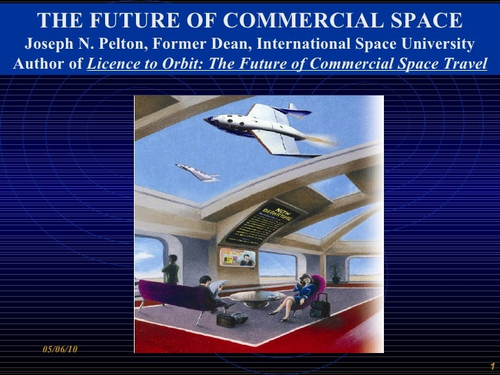THE FUTURE OF COMMERCIAL SPACE Joseph N. Pelton, Former Dean, International Space University Author of  Licence to Orbit: ...