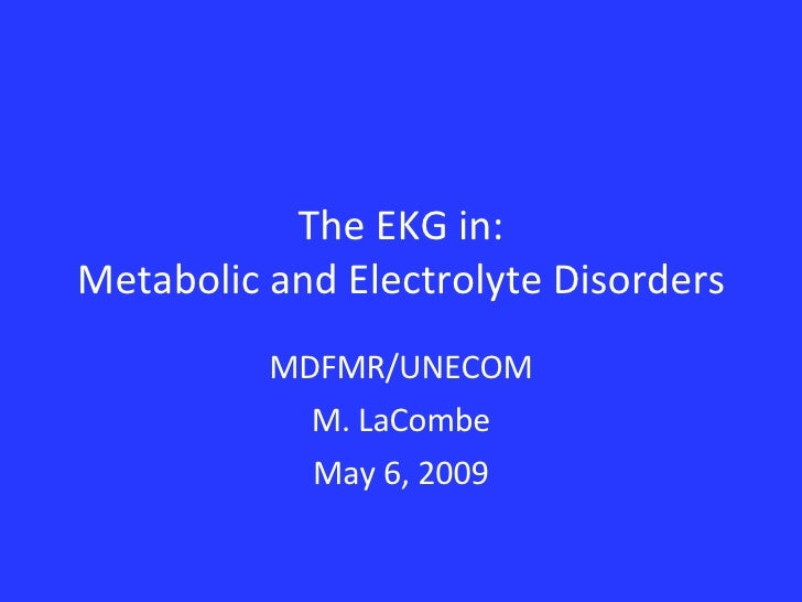 The EKG in: Metabolic and Electrolyte Disorders MDFMR/UNECOM M. LaCombe May 6, 2009
