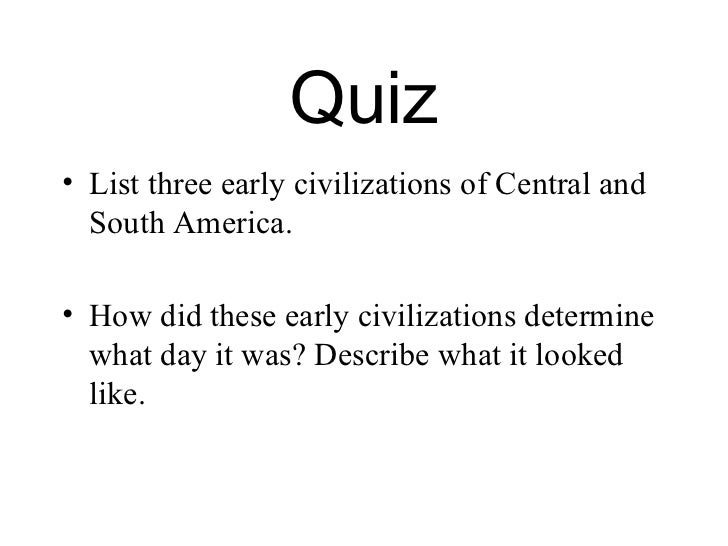 Quiz• List three early civilizations of Central and  South America.• How did these early civilizations determine  what day...