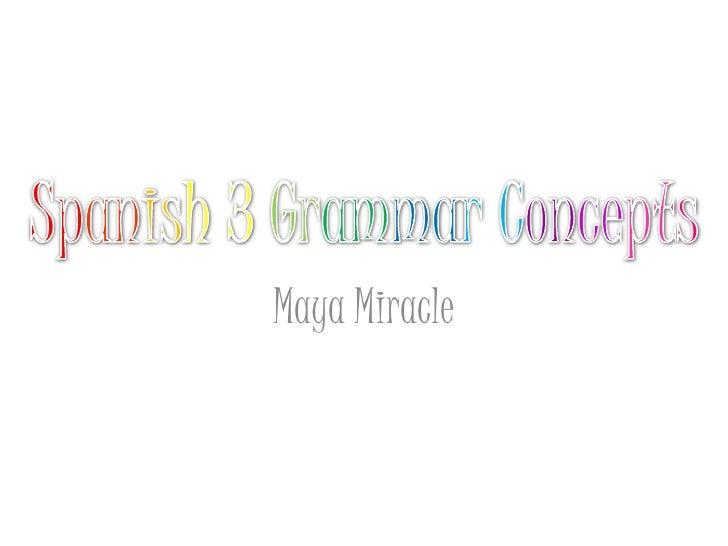 Spanish3GrammarConcepts<br />Maya Miracle<br />
