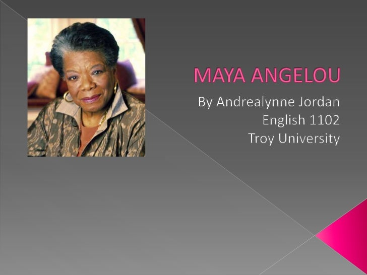 MAYA ANGELOU<br />By Andrealynne Jordan<br />English 1102<br />Troy University<br />