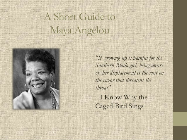 "A Short Guide to Maya Angelou ""If growing up is painful for the Southern Black girl, being aware of her displacement is th..."