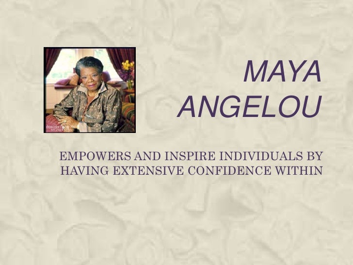MAYA ANGELOU<br />EMPOWERS AND INSPIRE INDIVIDUALS BY HAVING EXTENSIVE CONFIDENCE WITHIN<br />