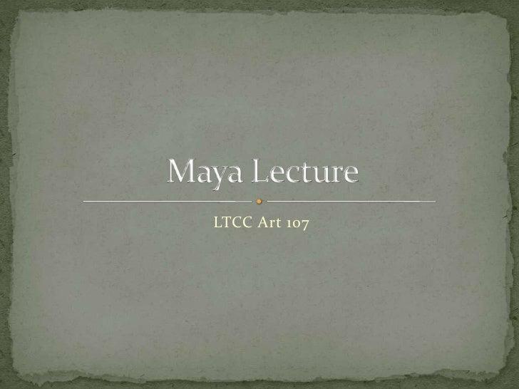LTCC Art 107<br />Maya Lecture <br />