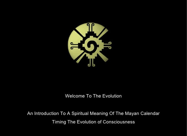 Welcome To The Evolution Welcome To The Evolution An Introduction To A Spiritual Meaning Of The Mayan Calendar Timing The ...