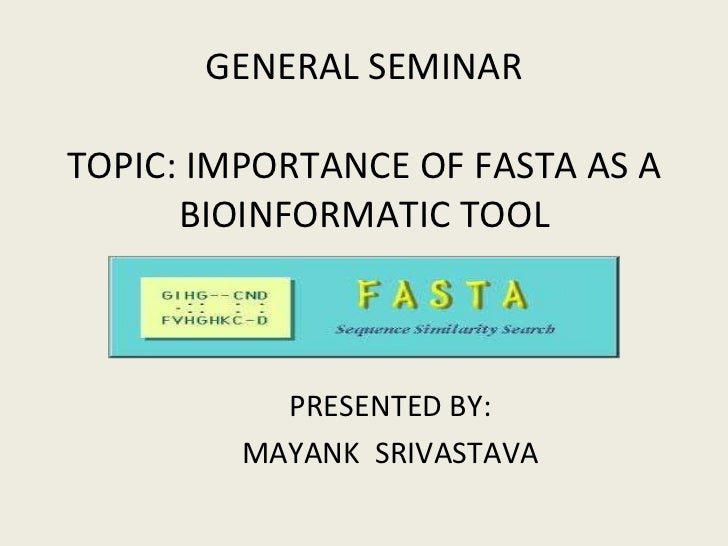 GENERAL SEMINAR TOPIC: IMPORTANCE OF FASTA AS A BIOINFORMATIC TOOL PRESENTED BY: MAYANK  SRIVASTAVA