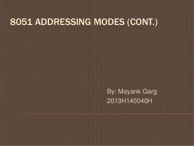 8051 ADDRESSING MODES (CONT.) By: Mayank Garg 2013H140040H