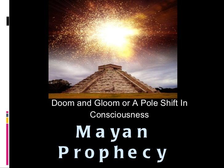 Mayan Prophecy   <ul><li>Doom and Gloom or A Pole Shift In Consciousness </li></ul>