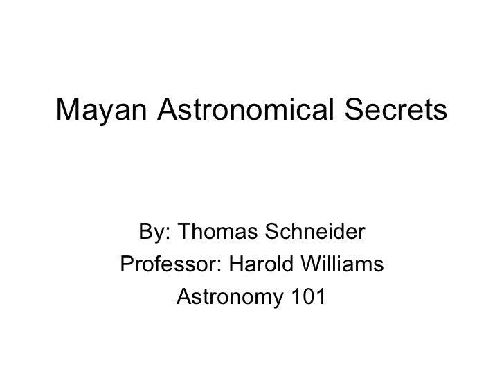 Mayan Astronomical Secrets     By: Thomas Schneider    Professor: Harold Williams         Astronomy 101