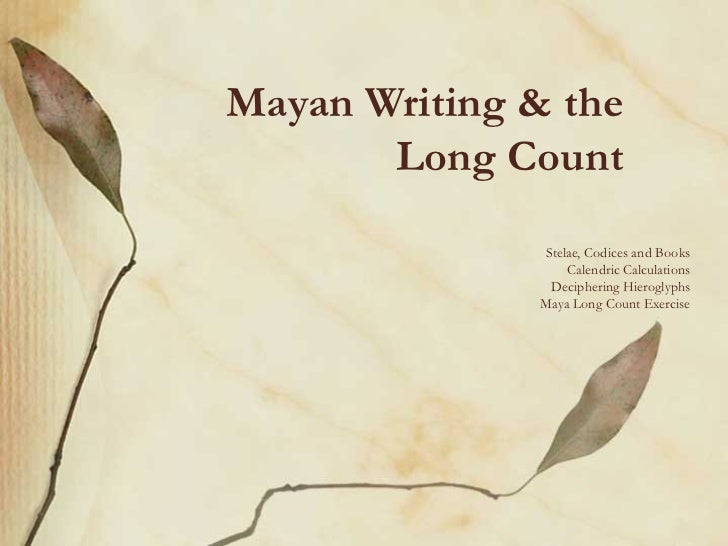 Mayan Writing & the       Long Count               Stelae, Codices and Books                   Calendric Calculations     ...