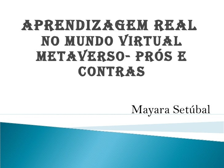 Aprendizagem Real  no mundo Virtual metaverso- prós e contras <ul><li>Mayara Setúbal </li></ul>