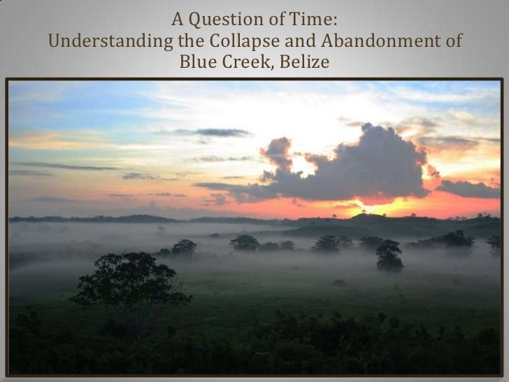 A Question of Time:Understanding the Collapse and Abandonment of              Blue Creek, Belize