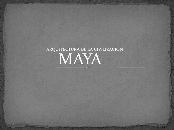 ARQUITECTURA DE LA CIVILIZACION    MAYA