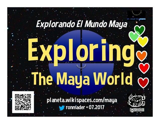 Explorando El Mundo Maya Exploring The Maya World planeta.wikispaces.com/maya ronmader •03.2016