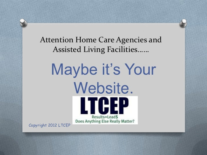 Attention Home Care Agencies and         Assisted Living Facilities……          Maybe it's Your            Website.Copyrigh...